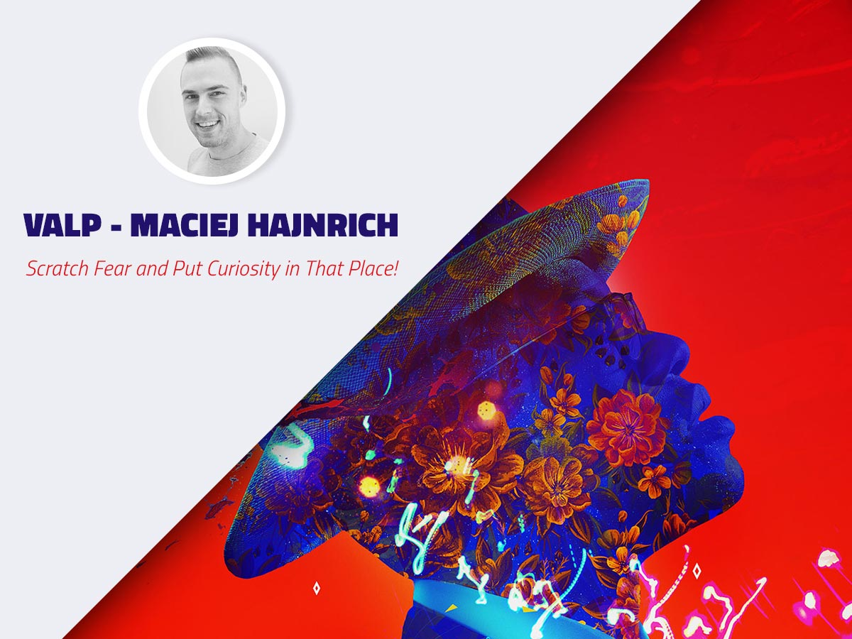Interview Valp - Maciej Hajnrich - Scratch Fear and Put Curiosity in That Place!