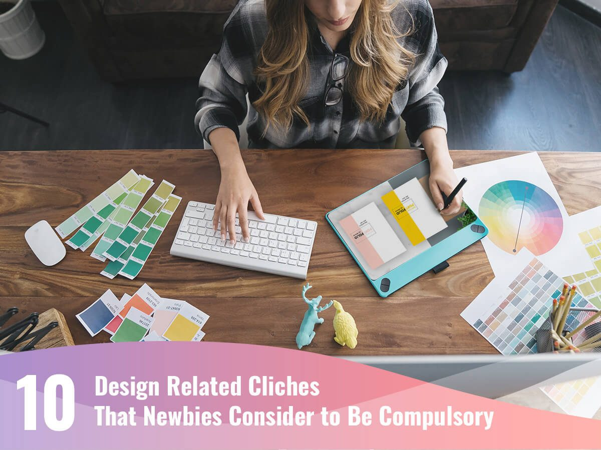 10 Design Related Cliches That Newbies Consider to Be Compulsory1