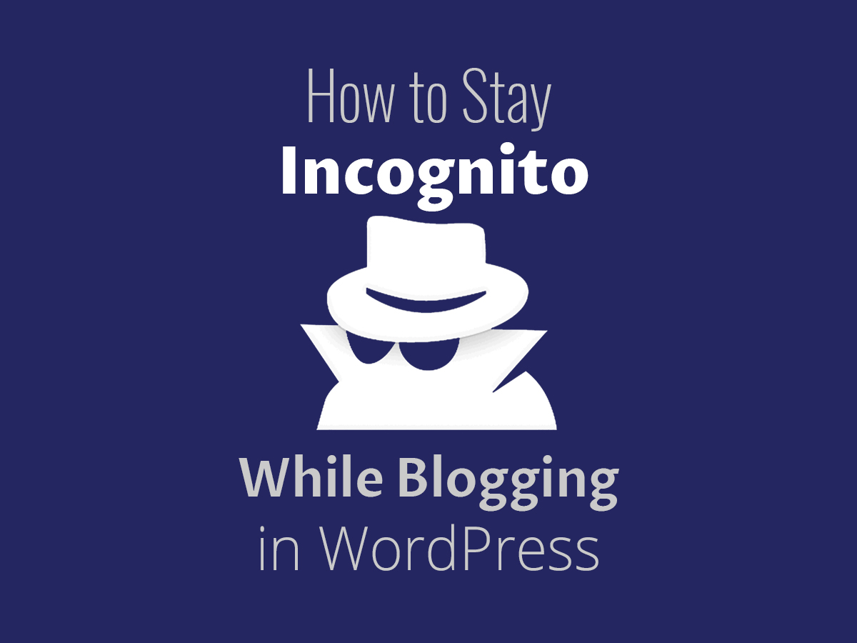 How to Stay Incognito While Blogging in WordPress