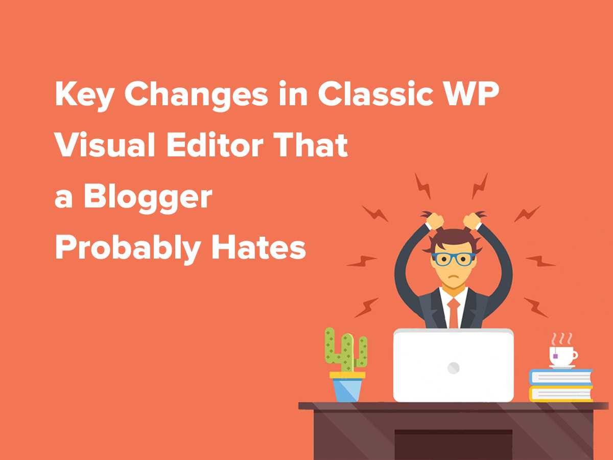 Key Changes in Classic WP Visual Editor That a Blogger Probably Hates