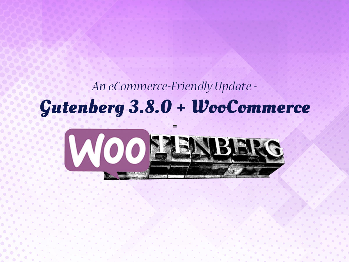 An eCommerce-Friendly Update - Gutenberg 3.8.0 + WooCommerce = Finally Friends