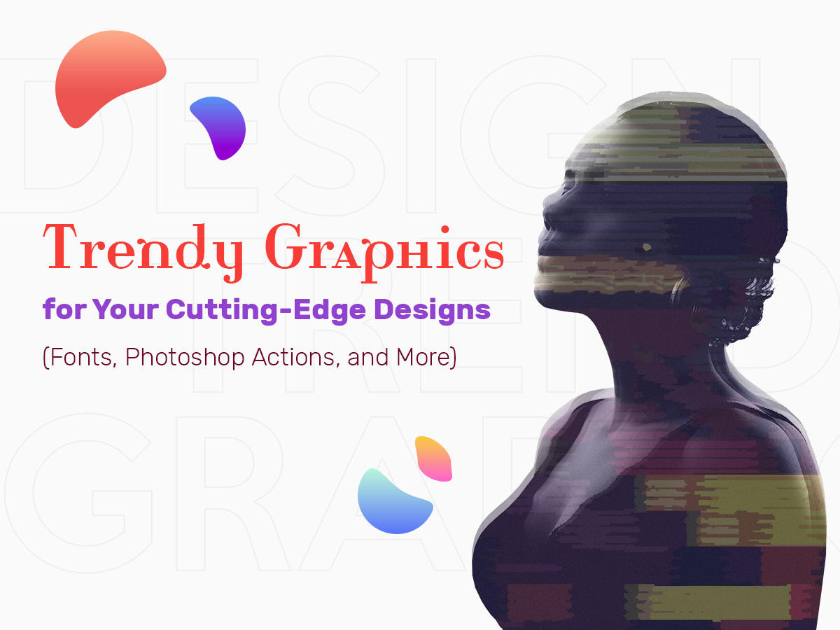 Trendy Graphics for Your Cutting-Edge Designs (Fonts, Photo Effects, and More)